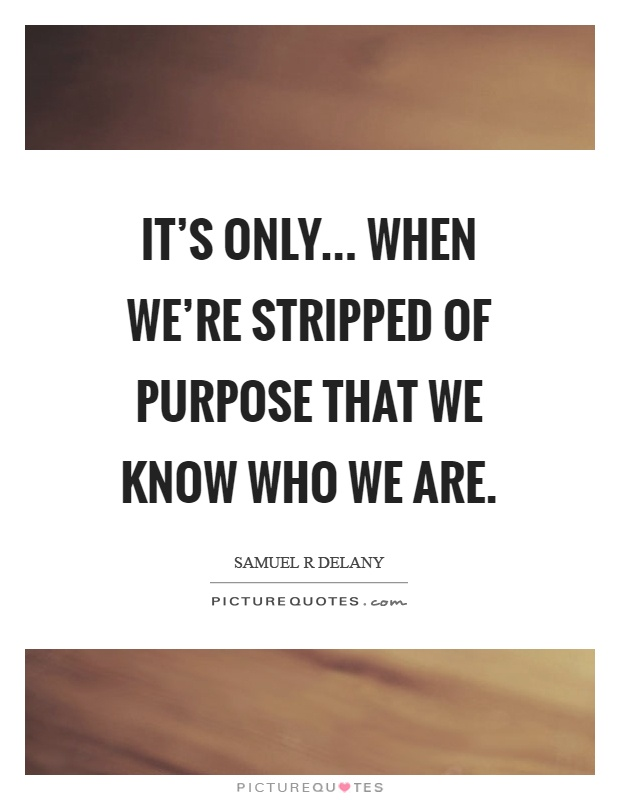 It's only... when we're stripped of purpose that we know who we are Picture Quote #1