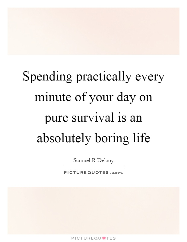 Spending practically every minute of your day on pure survival is an absolutely boring life Picture Quote #1