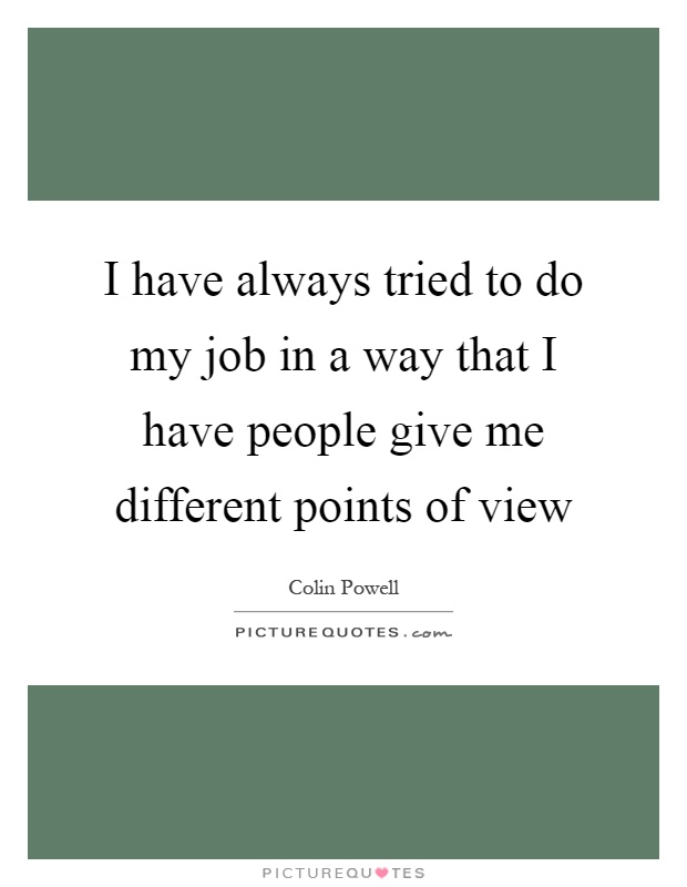 I have always tried to do my job in a way that I have people give me different points of view Picture Quote #1