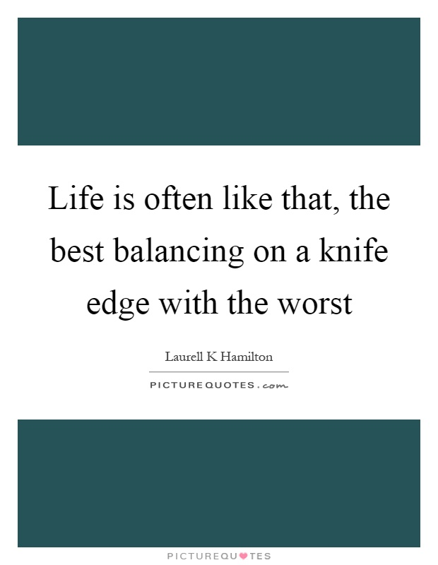 Life is often like that, the best balancing on a knife edge with the worst Picture Quote #1