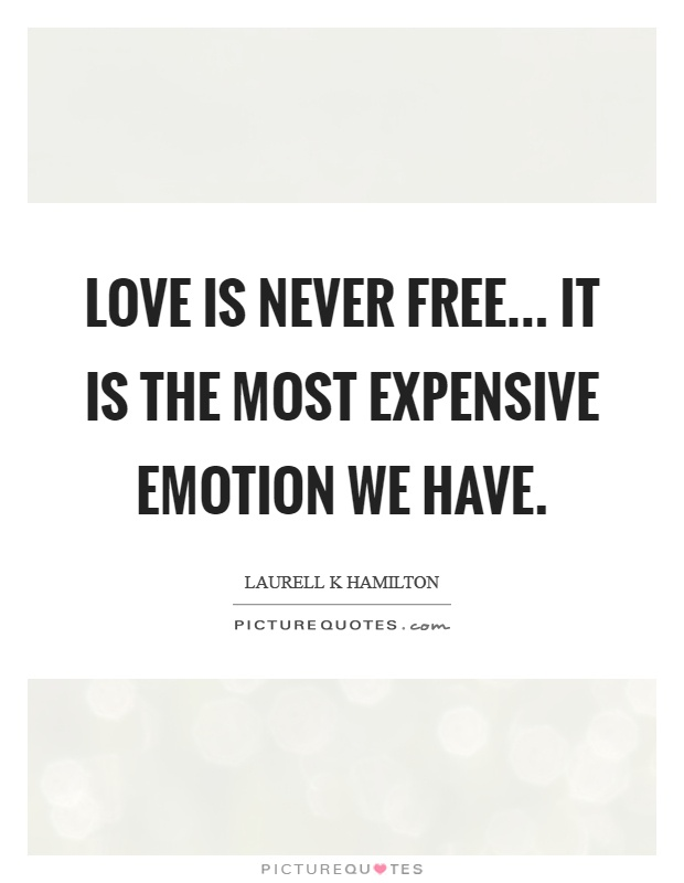 Love is never free... It is the most expensive emotion we have Picture Quote #1