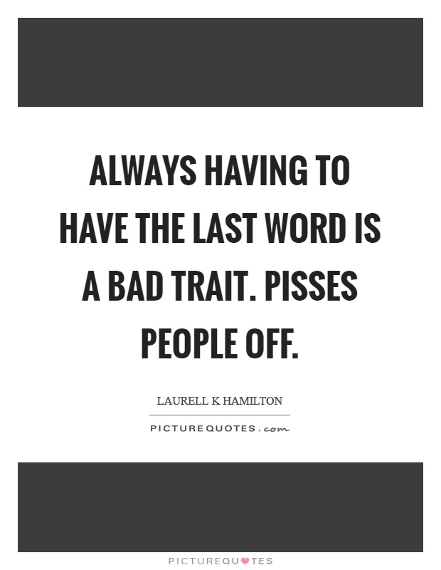 Always having to have the last word is a bad trait. Pisses people off Picture Quote #1