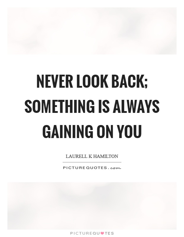Never look back; something is always gaining on you Picture Quote #1