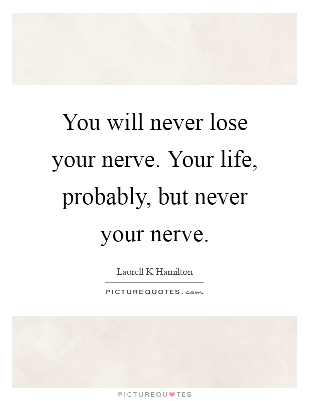 You will never lose your nerve. Your life, probably, but never your nerve Picture Quote #1