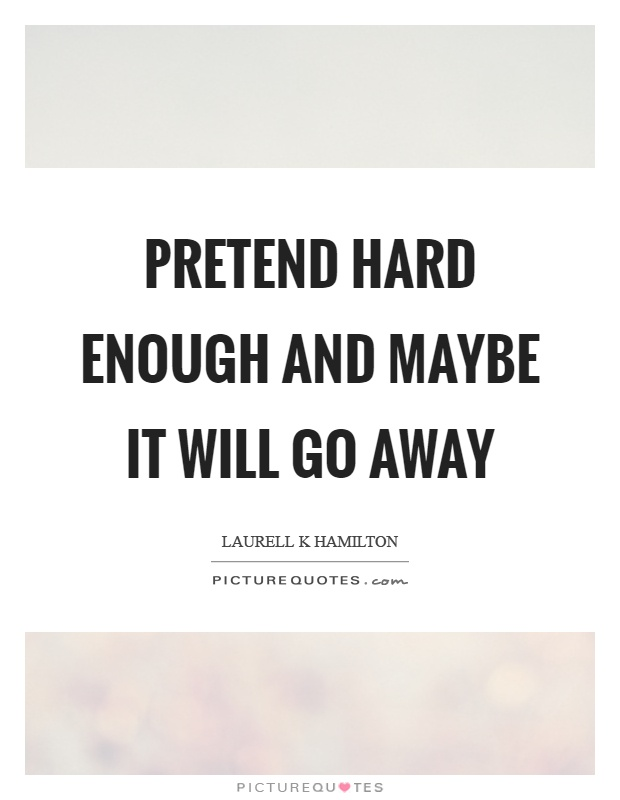 Pretend hard enough and maybe it will go away Picture Quote #1