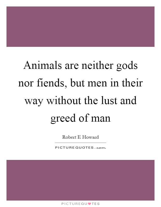 Animals are neither gods nor fiends, but men in their way without the lust and greed of man Picture Quote #1