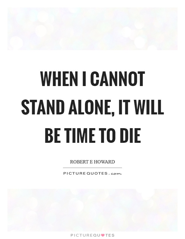 When I cannot stand alone, it will be time to die Picture Quote #1