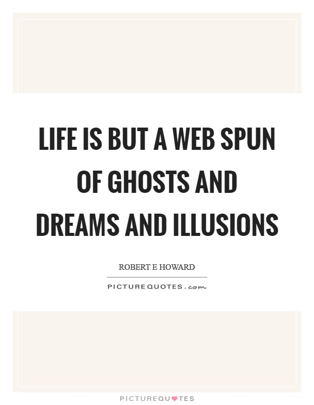 Life is but a web spun of ghosts and dreams and illusions Picture Quote #1