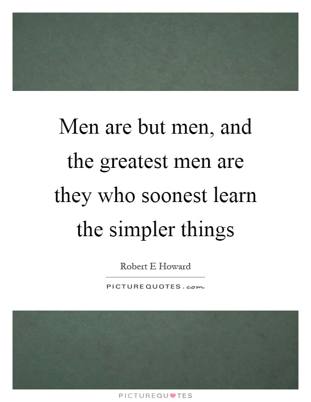 Men are but men, and the greatest men are they who soonest learn the simpler things Picture Quote #1