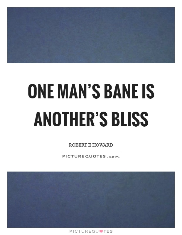 One man's bane is another's bliss Picture Quote #1
