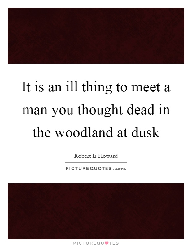 It is an ill thing to meet a man you thought dead in the woodland at dusk Picture Quote #1
