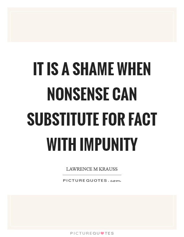 It is a shame when nonsense can substitute for fact with impunity Picture Quote #1