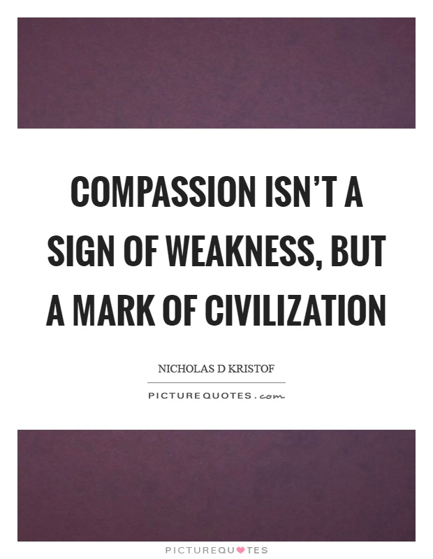 Compassion isn't a sign of weakness, but a mark of civilization Picture Quote #1