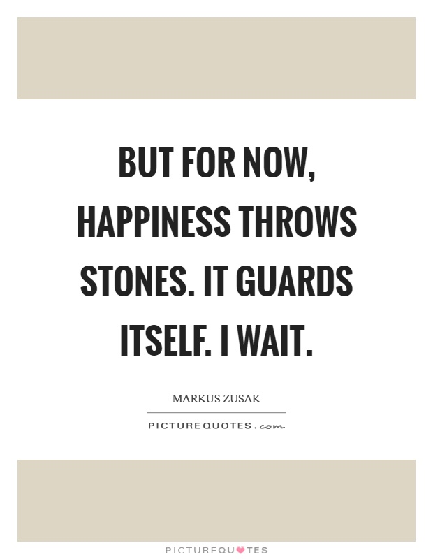 But for now, happiness throws stones. It guards itself. I wait Picture Quote #1