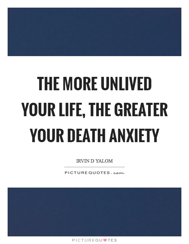 The more unlived your life, the greater your death anxiety Picture Quote #1