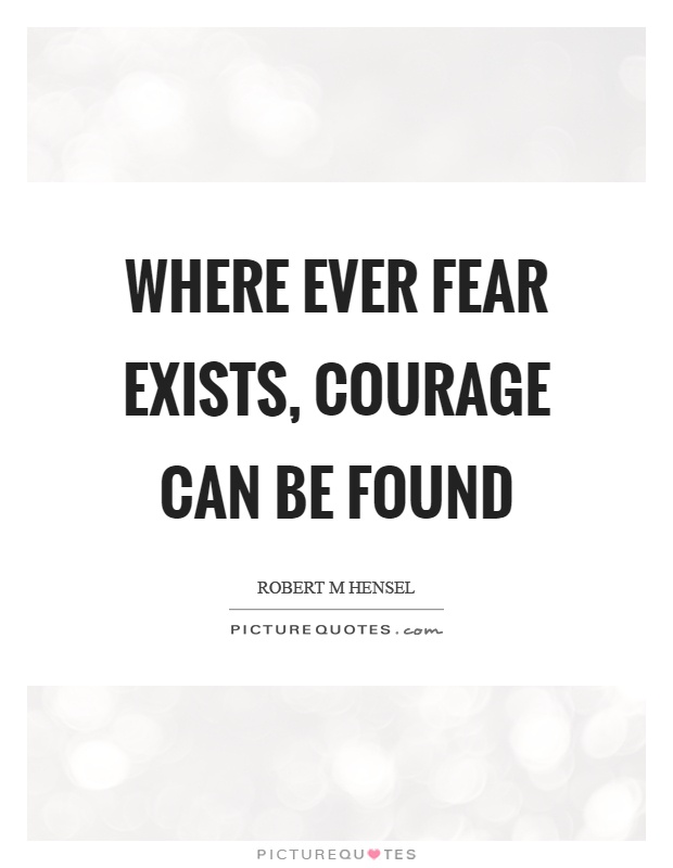 Where ever fear exists, courage can be found Picture Quote #1