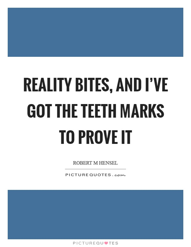 Reality bites, and I've got the teeth marks to prove it Picture Quote #1