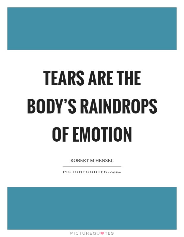 Tears are the body's raindrops of emotion Picture Quote #1
