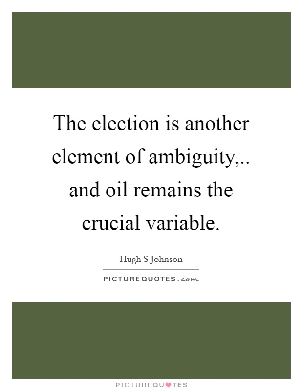 The election is another element of ambiguity,.. and oil remains the crucial variable Picture Quote #1