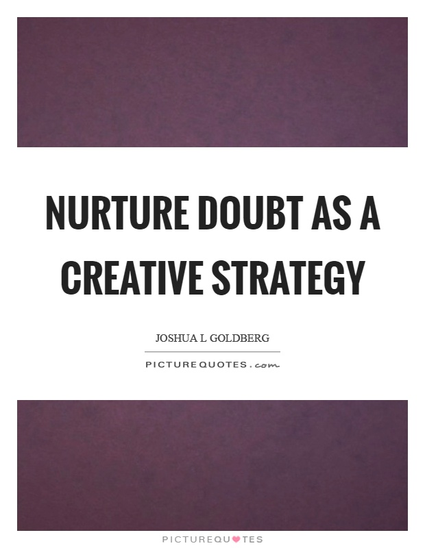 Nurture doubt as a creative strategy Picture Quote #1
