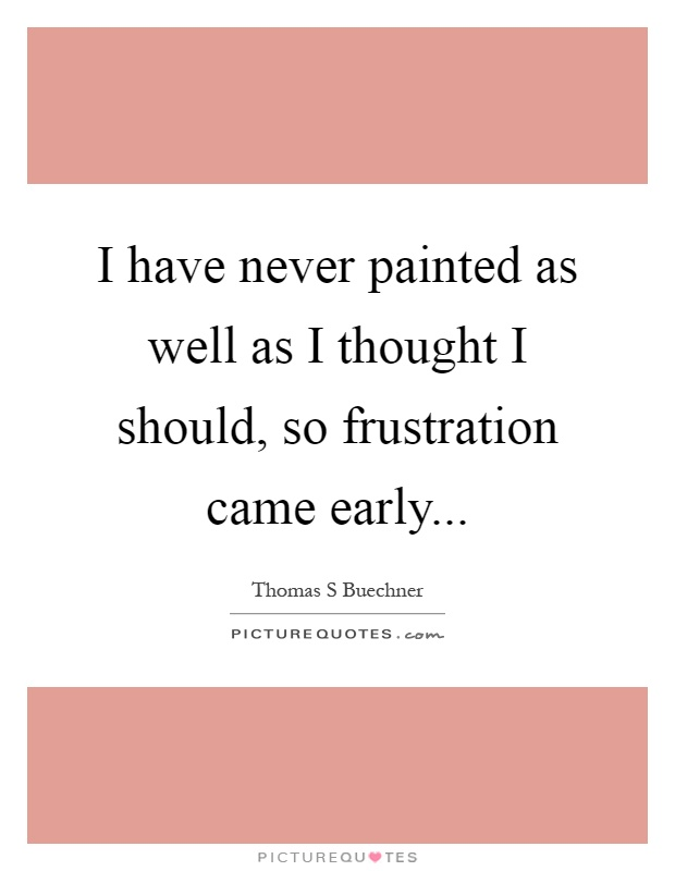 I have never painted as well as I thought I should, so frustration came early Picture Quote #1