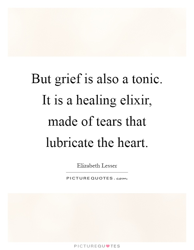 But grief is also a tonic. It is a healing elixir, made of tears that lubricate the heart Picture Quote #1