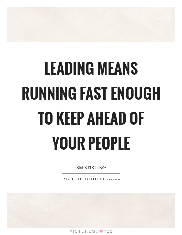 Leading means running fast enough to keep ahead of your people Picture Quote #1