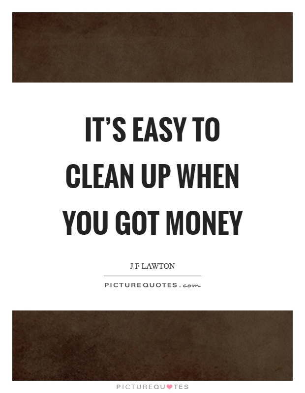 It's easy to clean up when you got money Picture Quote #1