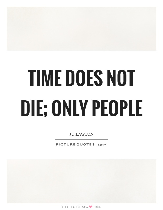 Time does not die; only people Picture Quote #1