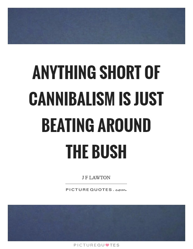 Anything short of cannibalism is just beating around the bush Picture Quote #1