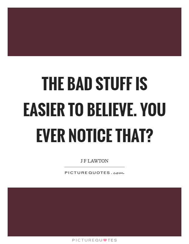 The bad stuff is easier to believe. You ever notice that? Picture Quote #1