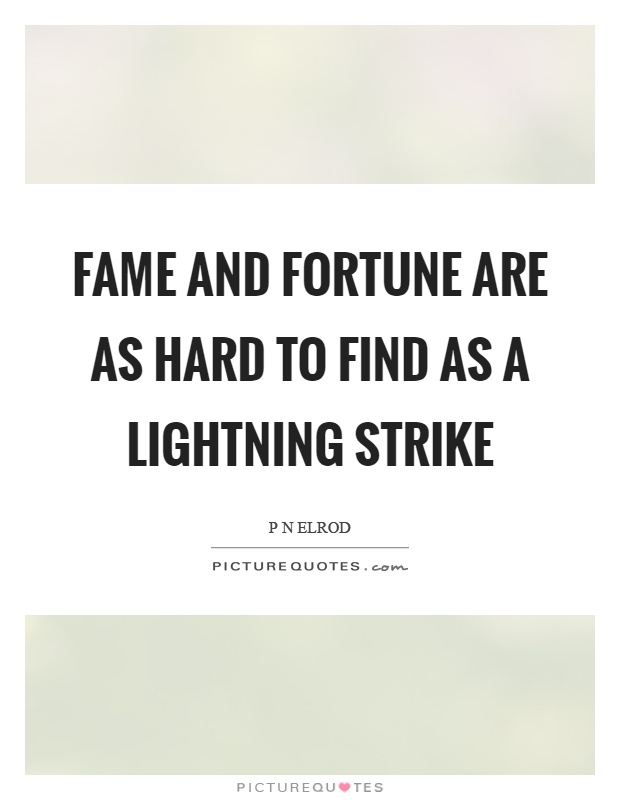 Fame and fortune are as hard to find as a lightning strike Picture Quote #1