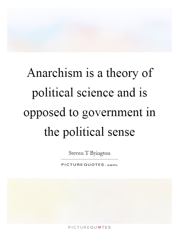 Anarchism is a theory of political science and is opposed to government in the political sense Picture Quote #1