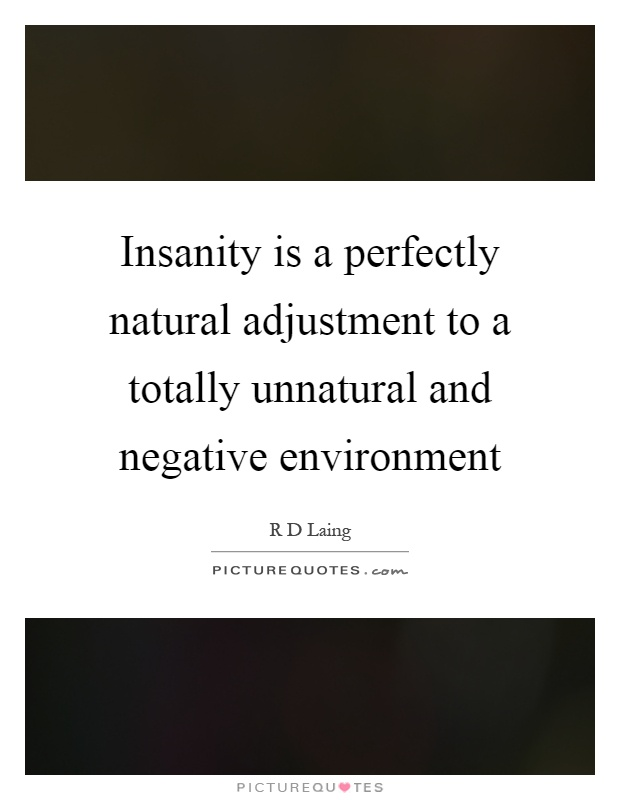 Insanity is a perfectly natural adjustment to a totally unnatural and negative environment Picture Quote #1