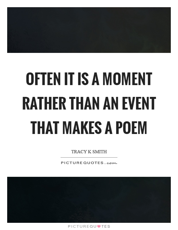 Often it is a moment rather than an event that makes a poem Picture Quote #1