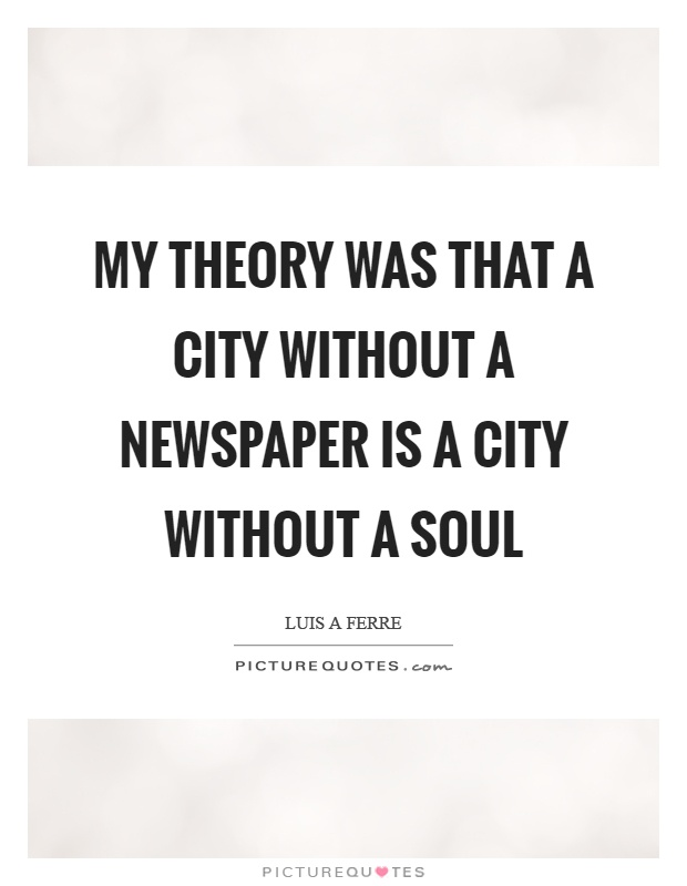My theory was that a city without a newspaper is a city without a soul Picture Quote #1