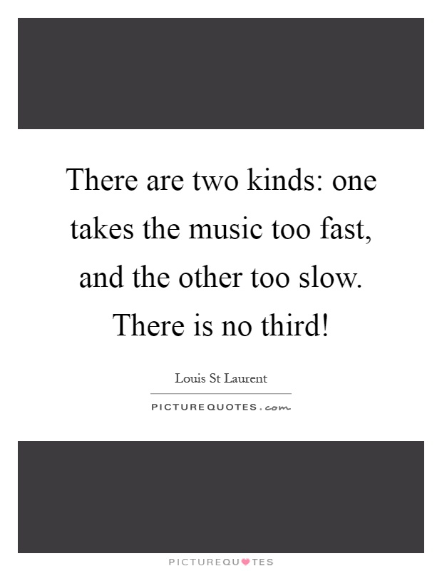 There are two kinds: one takes the music too fast, and the other too slow. There is no third! Picture Quote #1