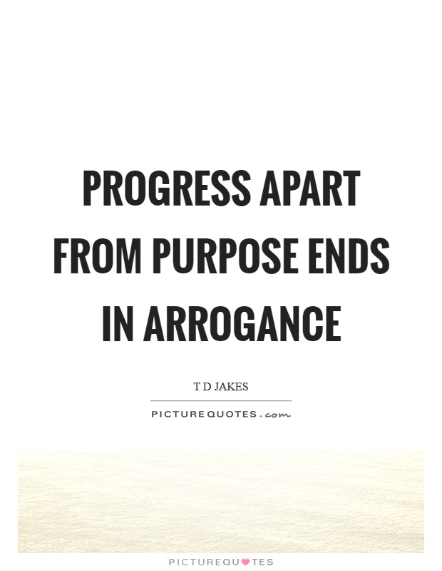 Progress apart from purpose ends in arrogance Picture Quote #1