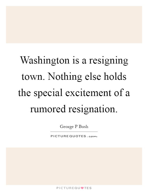 Washington is a resigning town. Nothing else holds the special excitement of a rumored resignation Picture Quote #1