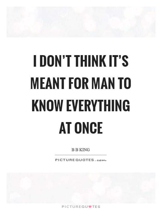 I don't think it's meant for man to know everything at once Picture Quote #1
