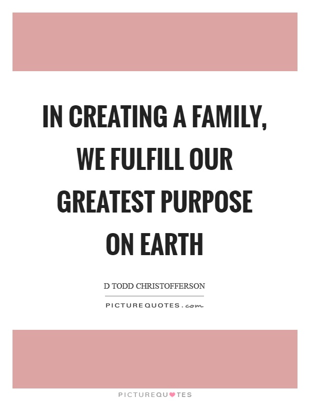 In creating a family, we fulfill our greatest purpose on earth Picture Quote #1