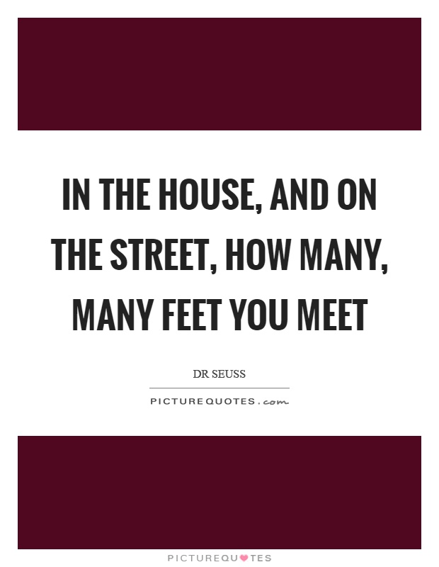 In the house, and on the street, how many, many feet you meet Picture Quote #1