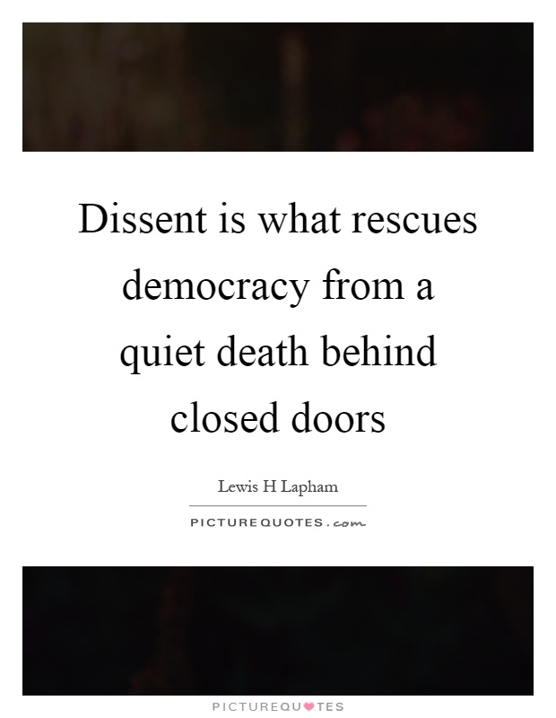 Dissent is what rescues democracy from a quiet death behind closed doors Picture Quote #1
