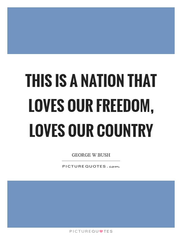 This is a nation that loves our freedom, loves our country Picture Quote #1