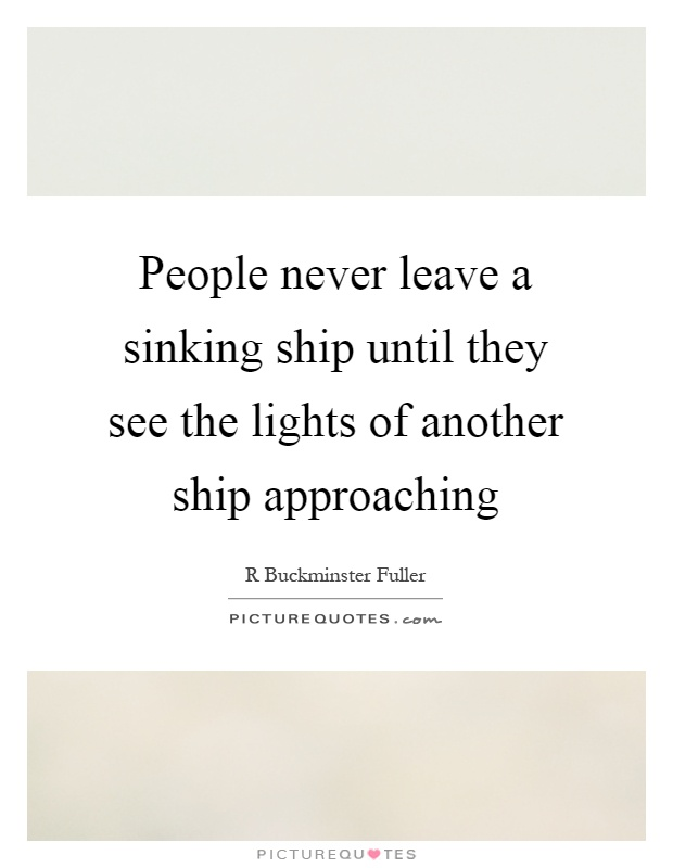 People never leave a sinking ship until they see the lights of another ship approaching Picture Quote #1