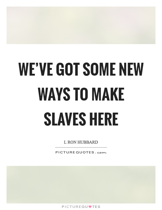 We've got some new ways to make slaves here Picture Quote #1