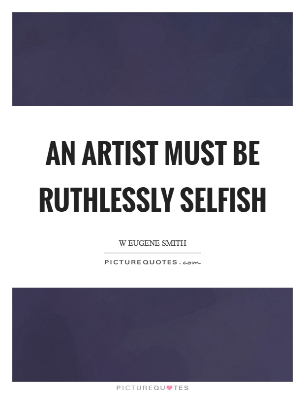 An artist must be ruthlessly selfish Picture Quote #1