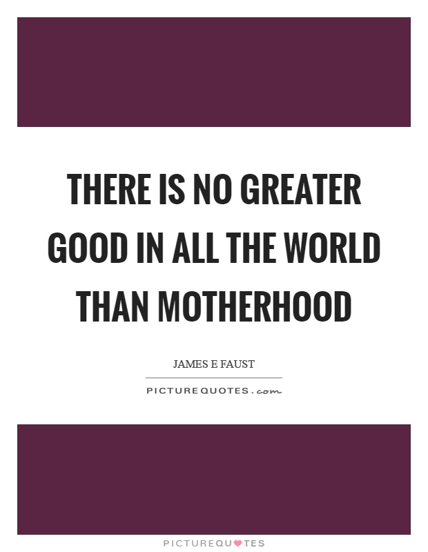 There is no greater good in all the world than motherhood Picture Quote #1