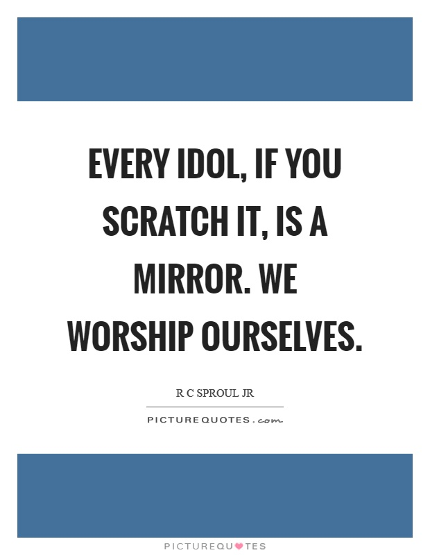 Every idol, if you scratch it, is a mirror. We worship ourselves Picture Quote #1