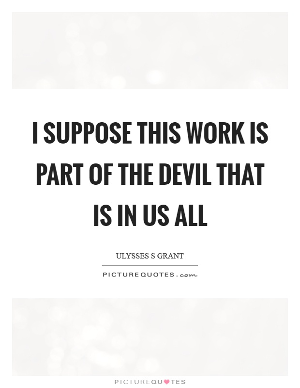 I suppose this work is part of the devil that is in us all Picture Quote #1